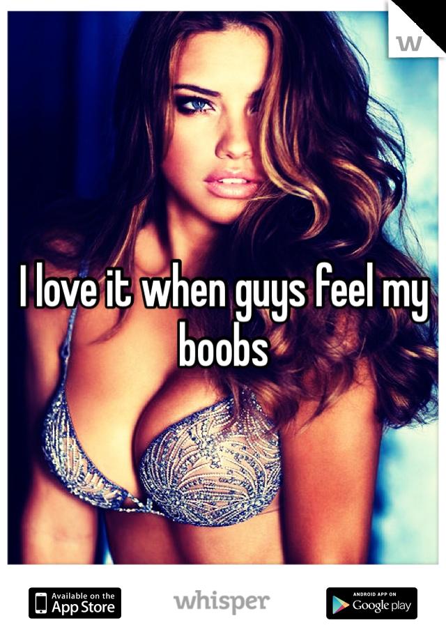 I love it when guys feel my boobs