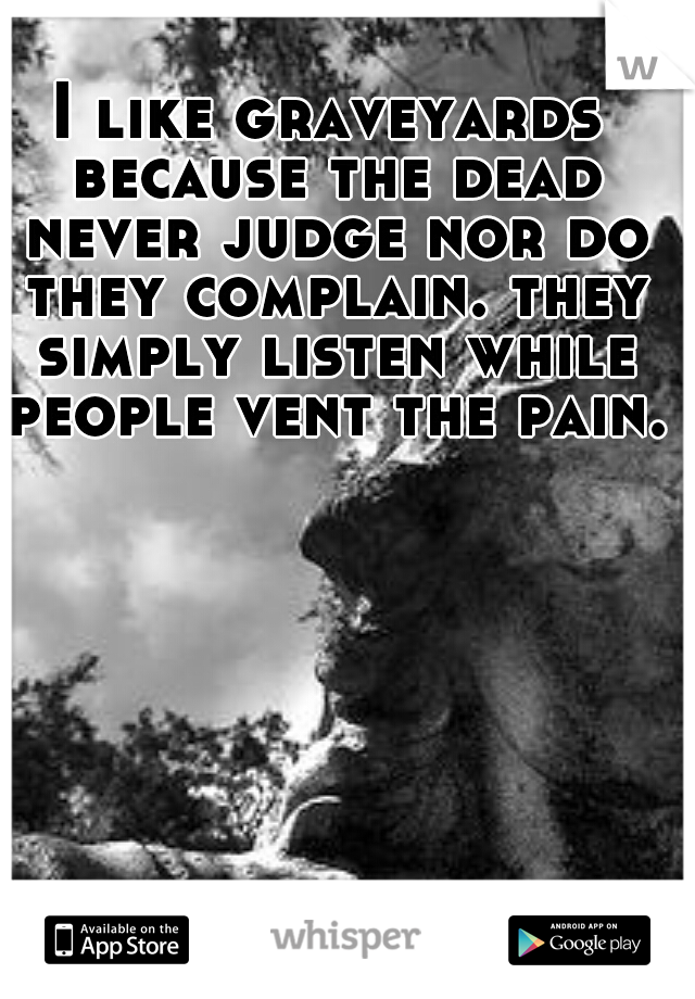 I like graveyards because the dead never judge nor do they complain. they simply listen while people vent the pain.
