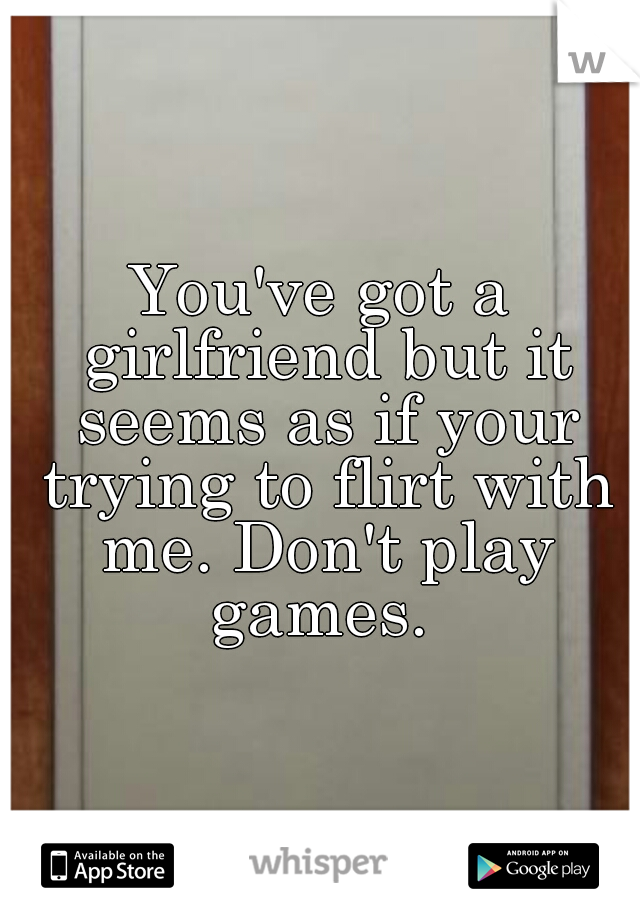 You've got a girlfriend but it seems as if your trying to flirt with me. Don't play games.