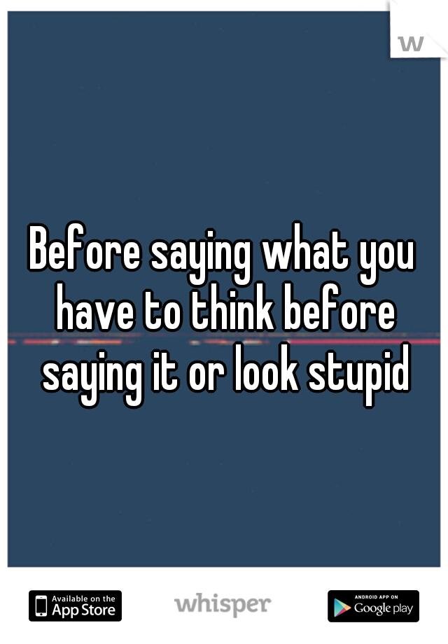 Before saying what you have to think before saying it or look stupid