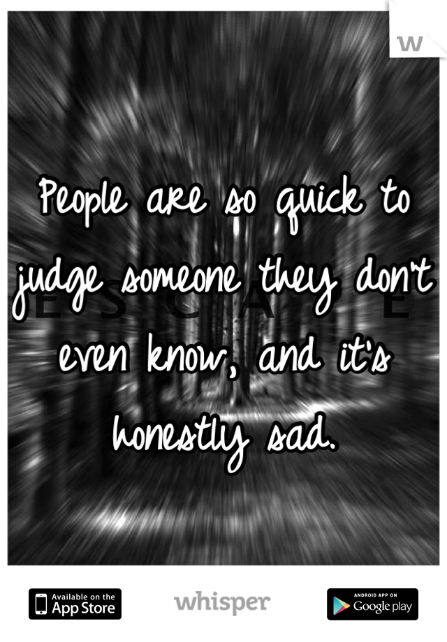 People are so quick to judge someone they don't even know, and it's honestly sad.