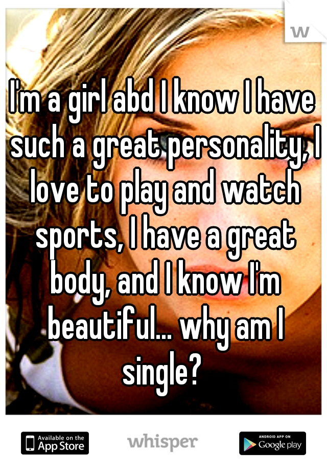 I'm a girl abd I know I have such a great personality, I love to play and watch sports, I have a great body, and I know I'm beautiful... why am I single?