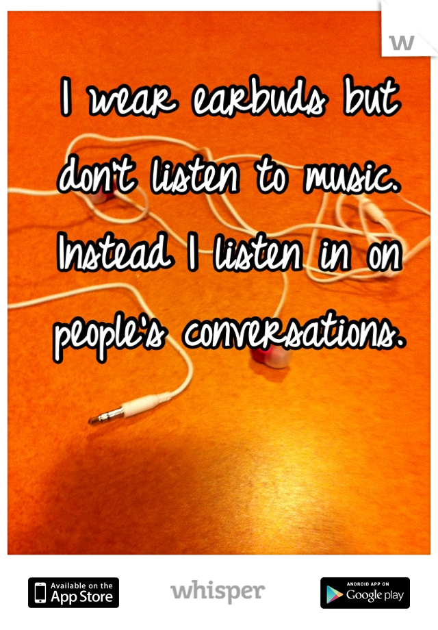 I wear earbuds but don't listen to music. Instead I listen in on people's conversations.