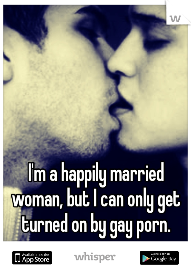 I'm a happily married woman, but I can only get turned on by gay porn.
