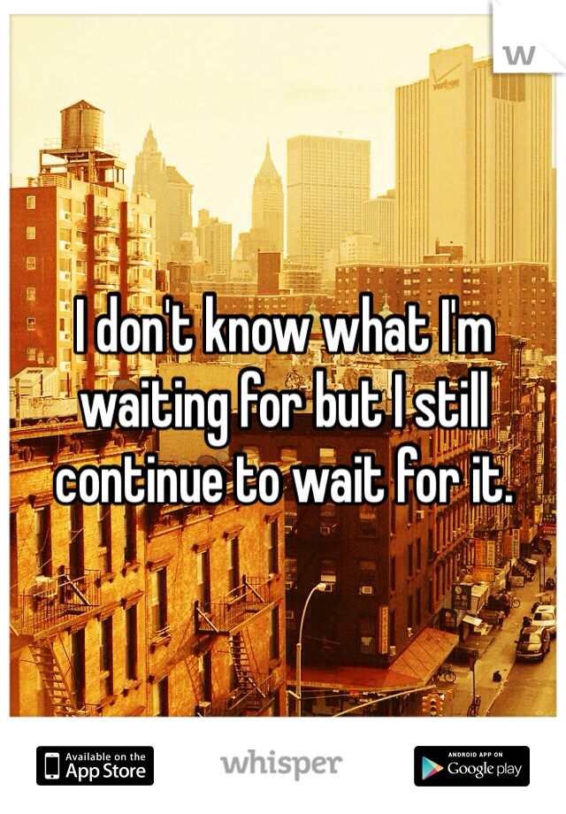 I don't know what I'm waiting for but I still continue to wait for it.