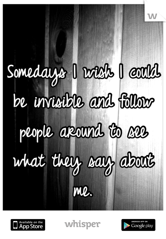 Somedays I wish I could be invisible and follow people around to see what they say about me.