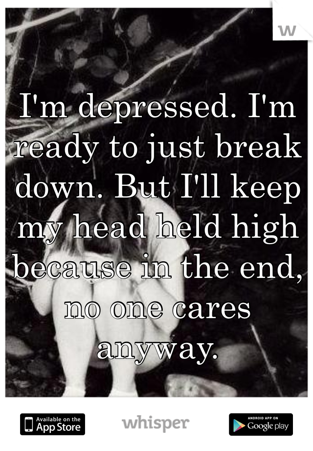 I'm depressed. I'm ready to just break down. But I'll keep my head held high because in the end, no one cares anyway.