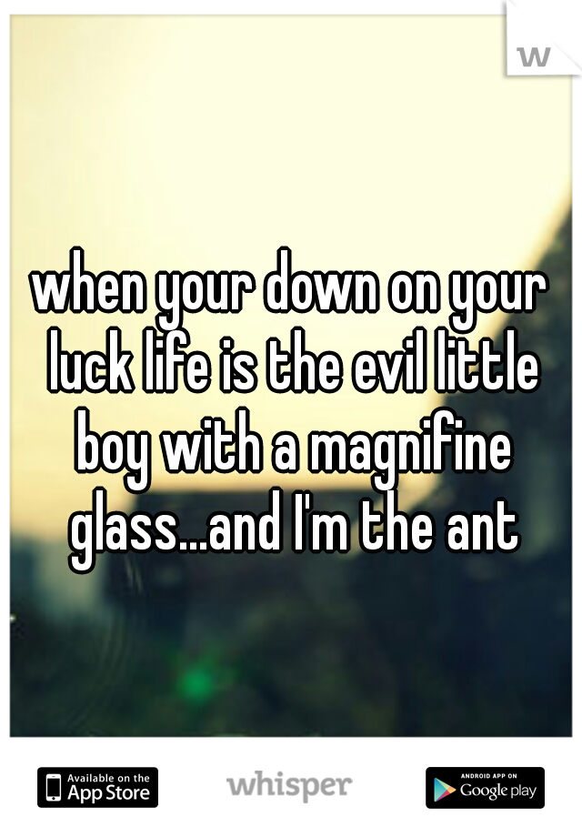 when your down on your luck life is the evil little boy with a magnifine glass...and I'm the ant