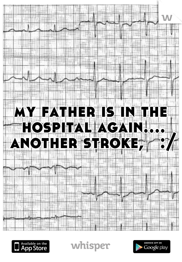 my father is in the hospital again.... another stroke,   :/