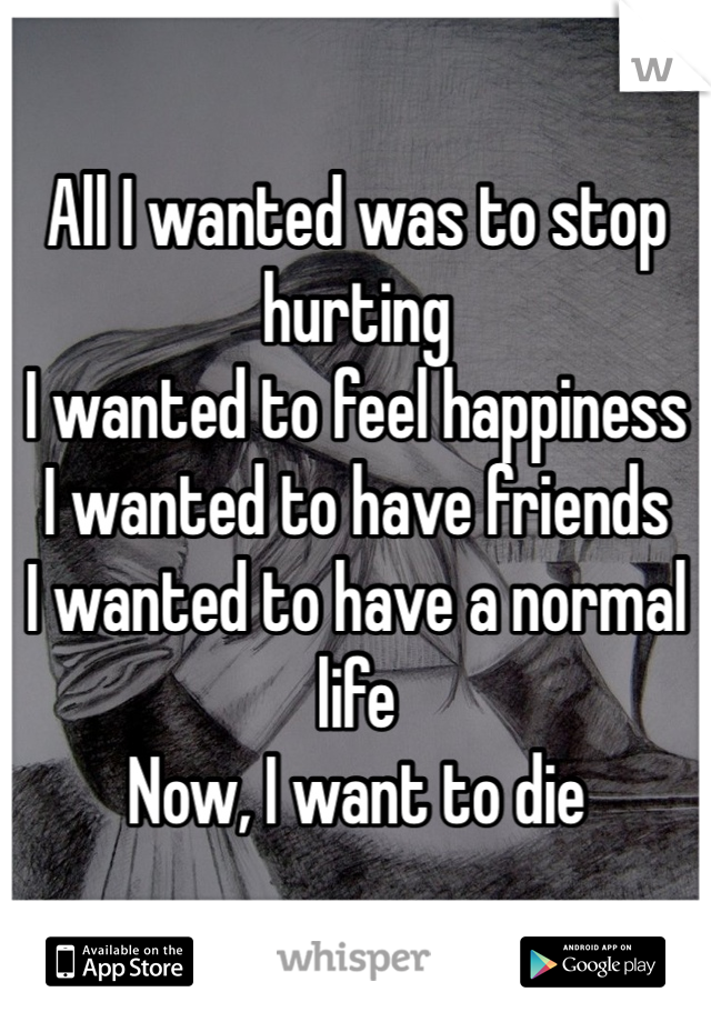 All I wanted was to stop hurting I wanted to feel happiness I wanted to have friends  I wanted to have a normal life Now, I want to die