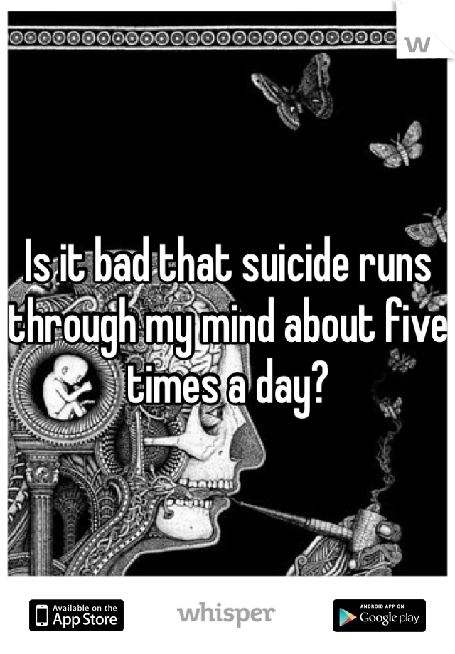 Is it bad that suicide runs through my mind about five times a day?