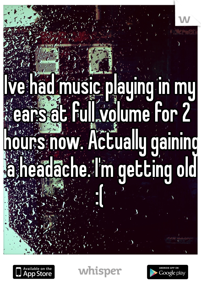 Ive had music playing in my ears at full volume for 2 hours now. Actually gaining a headache. I'm getting old :(