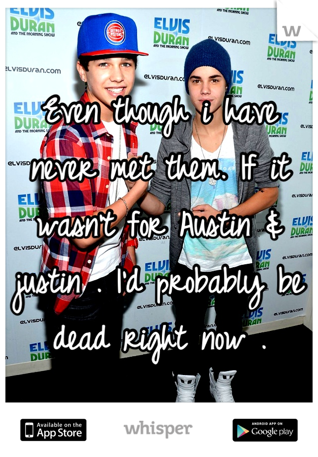 Even though i have never met them. If it wasn't for Austin & justin . I'd probably be dead right now .