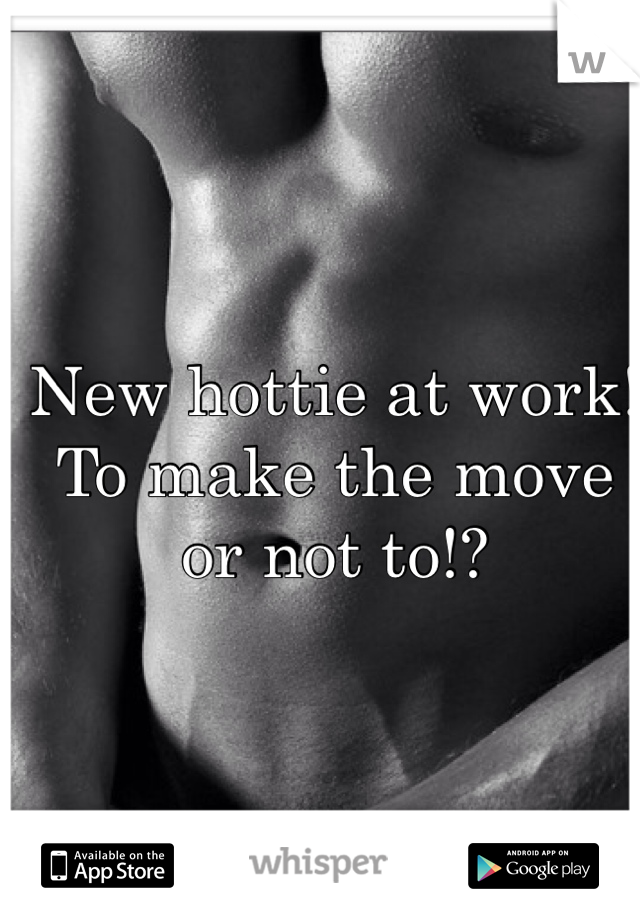 New hottie at work! To make the move or not to!?
