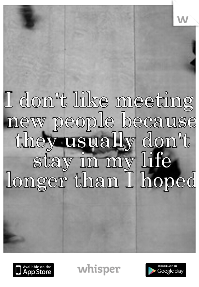 I don't like meeting new people because they usually don't stay in my life longer than I hoped.