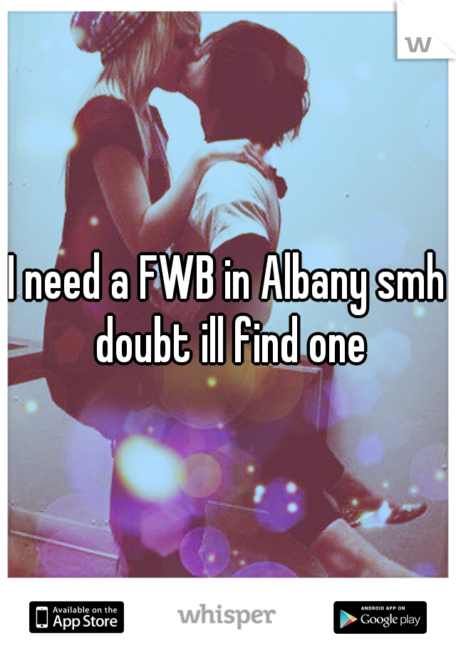 I need a FWB in Albany smh doubt ill find one