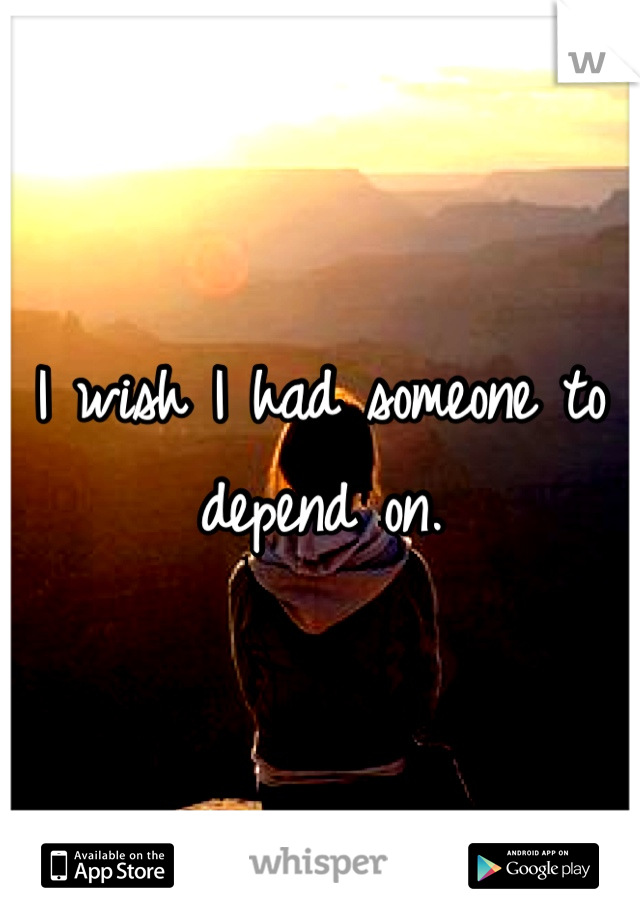 I wish I had someone to depend on.