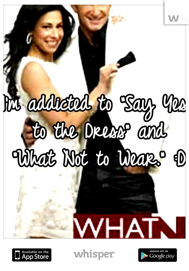 "I'm addicted to ""Say Yes to the Dress"" and ""What Not to Wear."" :D"