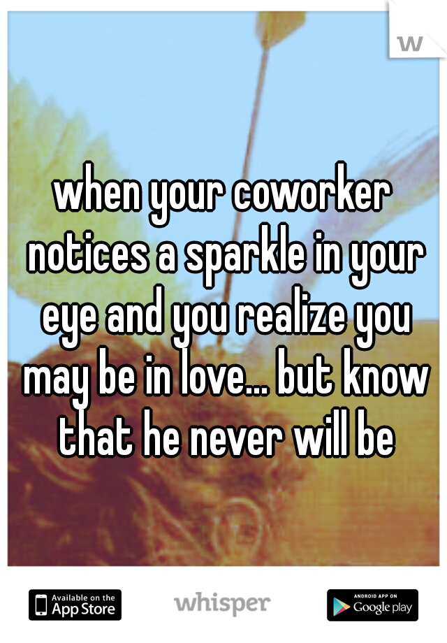 when your coworker notices a sparkle in your eye and you realize you may be in love... but know that he never will be