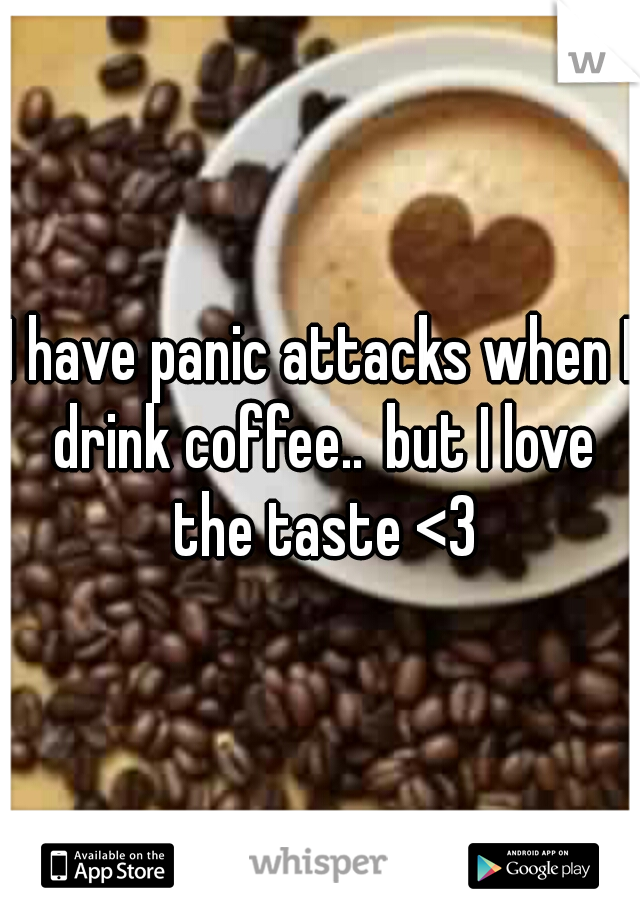 I have panic attacks when I drink coffee.. but I love the taste <3