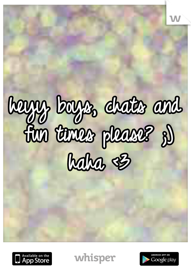 heyy boys, chats and fun times please? ;) haha <3