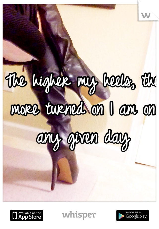 The higher my heels, the more turned on I am on any given day