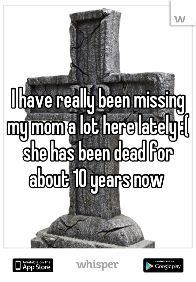 I have really been missing my mom a lot here lately :( she has been dead for about 10 years now