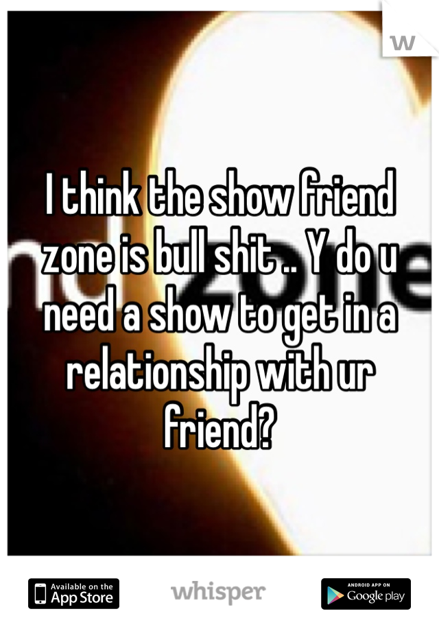 I think the show friend zone is bull shit .. Y do u need a show to get in a relationship with ur friend?