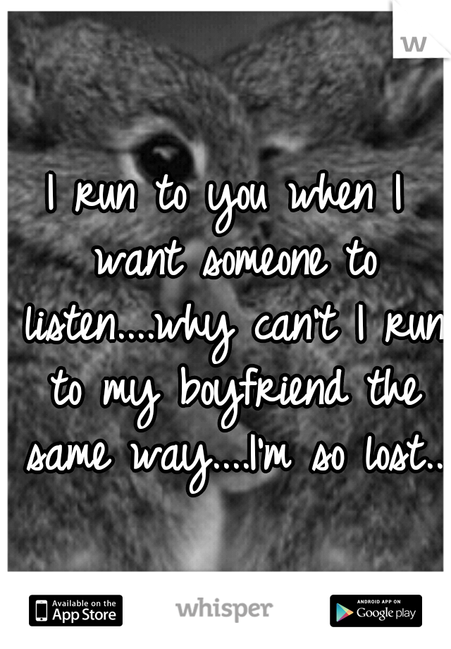 I run to you when I want someone to listen....why can't I run to my boyfriend the same way....I'm so lost..
