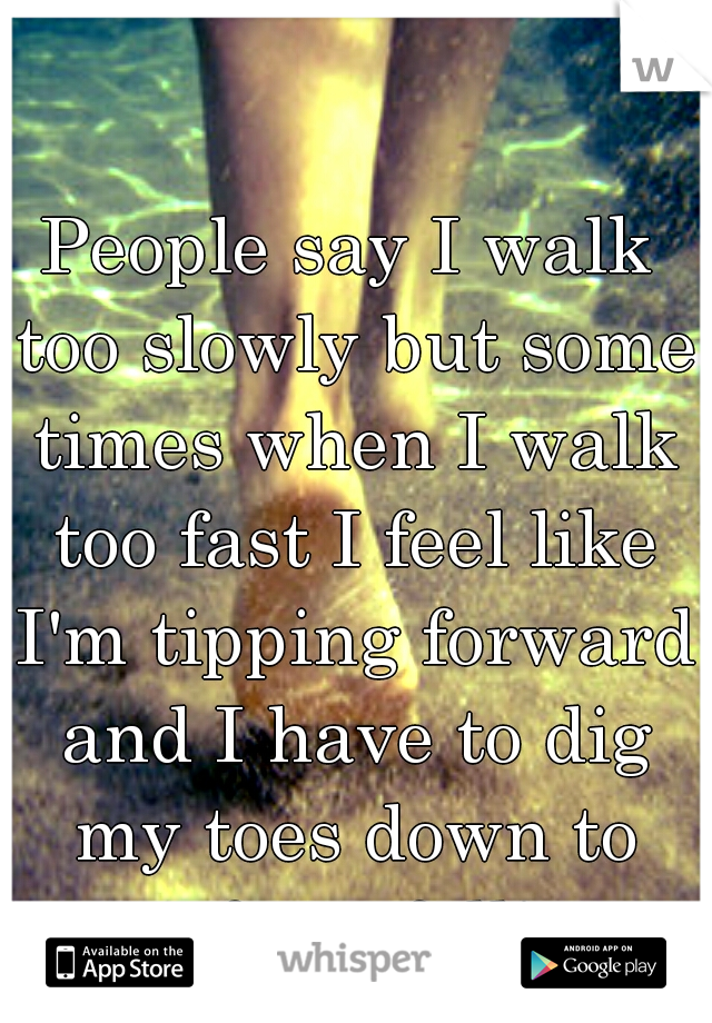People say I walk too slowly but some times when I walk too fast I feel like I'm tipping forward and I have to dig my toes down to stop from falling.