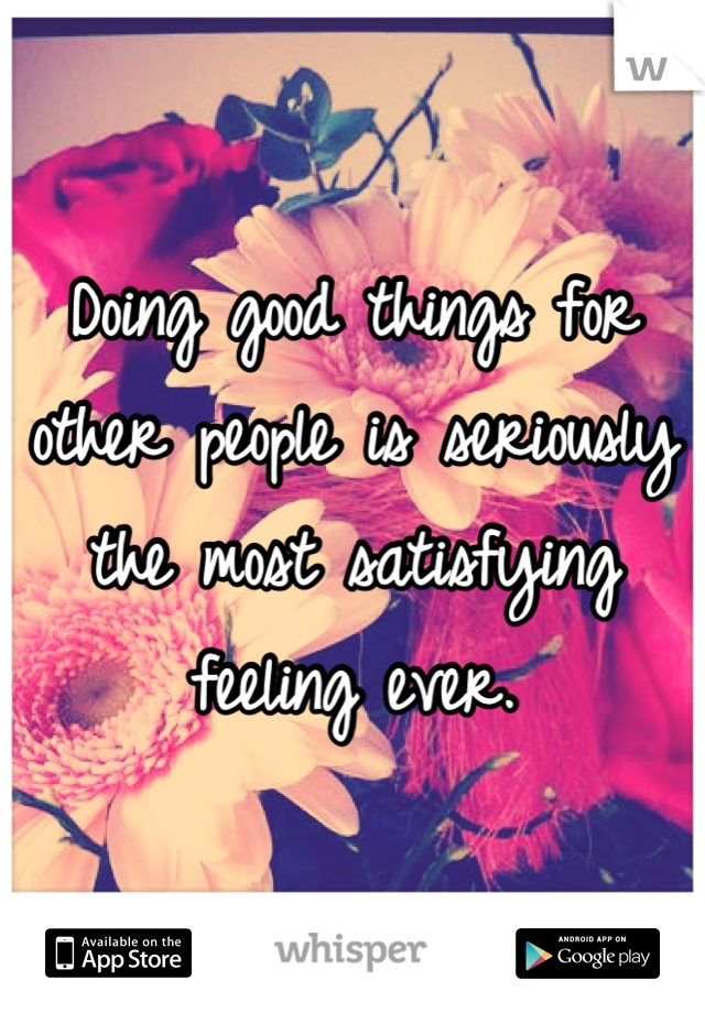 Doing good things for other people is seriously the most satisfying feeling ever.