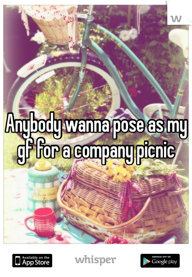 Anybody wanna pose as my gf for a company picnic