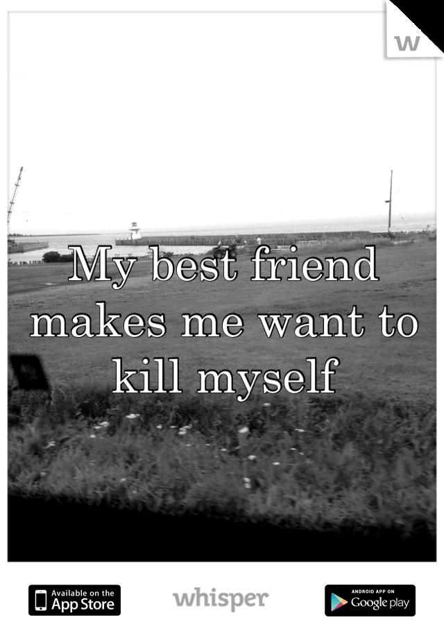 My best friend makes me want to kill myself