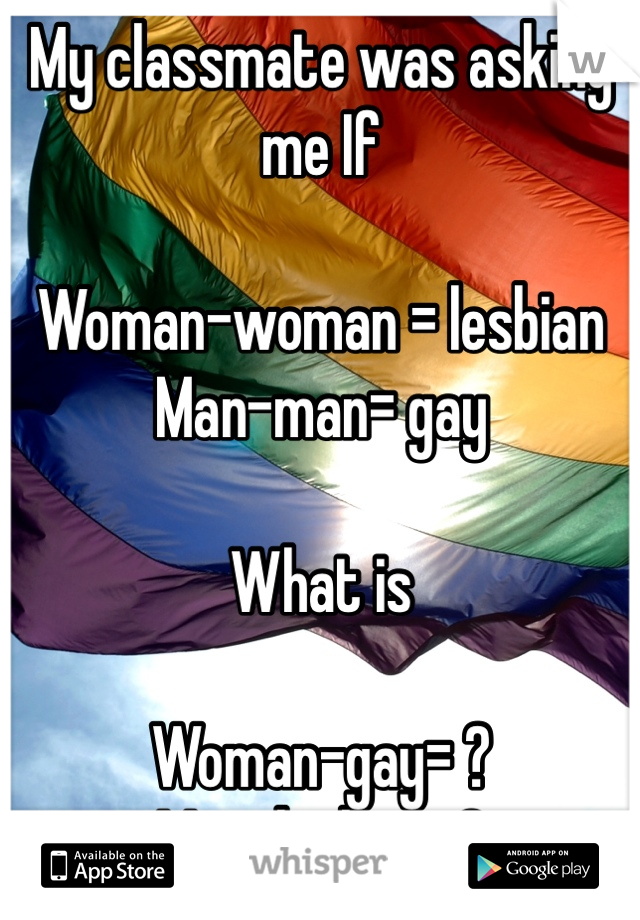 My classmate was asking me If   Woman-woman = lesbian  Man-man= gay   What is   Woman-gay= ?  Man-lesbian=?