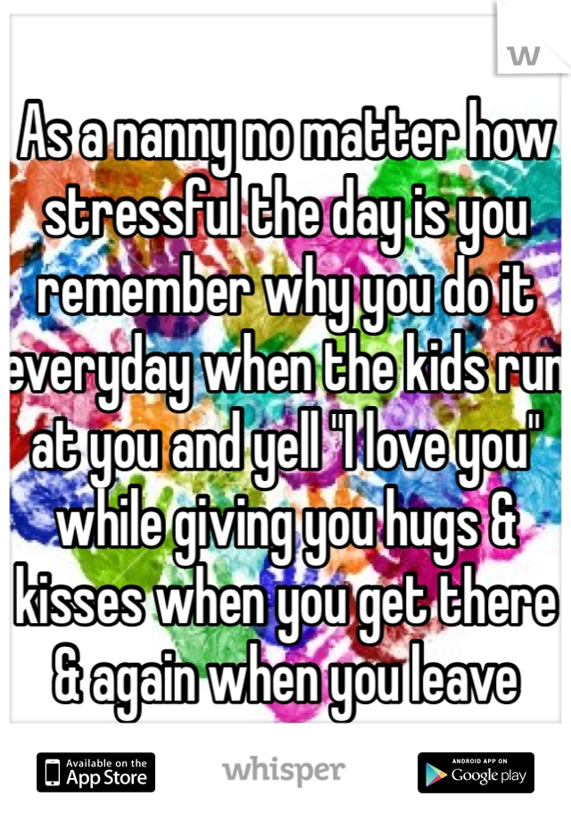 """As a nanny no matter how stressful the day is you remember why you do it everyday when the kids run at you and yell """"I love you"""" while giving you hugs & kisses when you get there & again when you leave"""