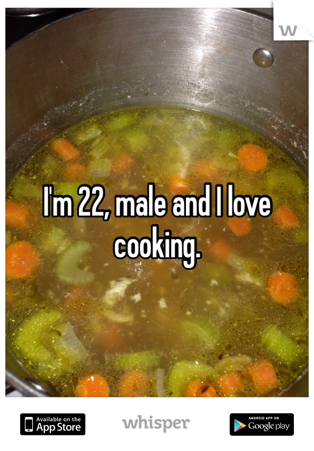I'm 22, male and I love cooking.