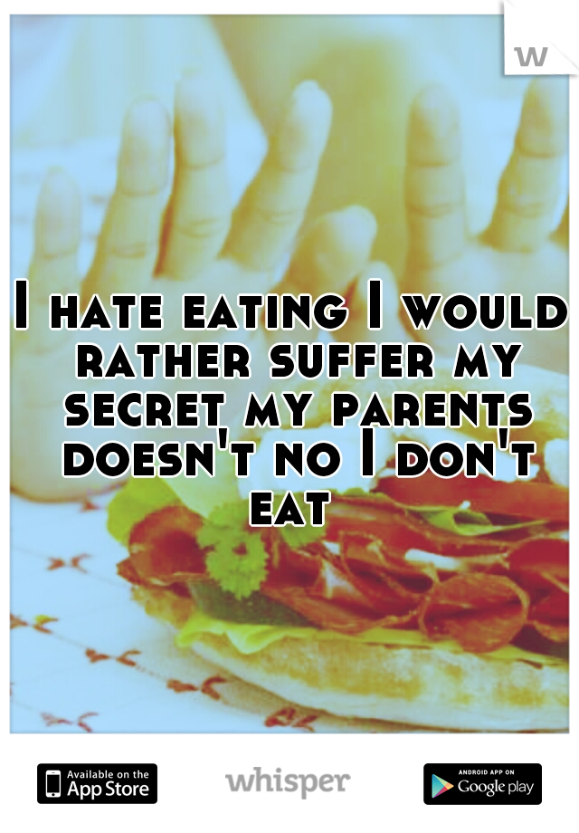 I hate eating I would rather suffer my secret my parents doesn't no I don't eat