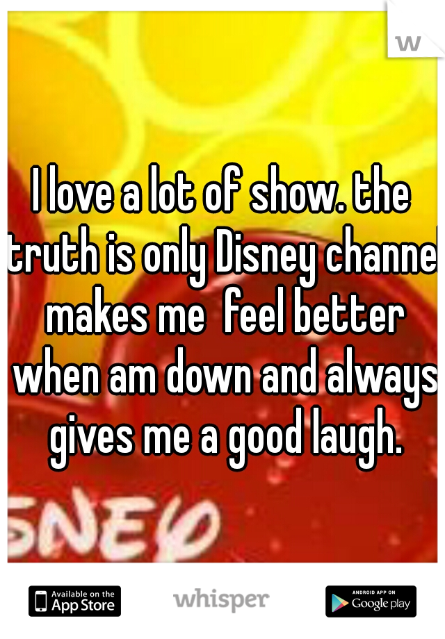 I love a lot of show. the truth is only Disney channel makes me  feel better when am down and always gives me a good laugh.