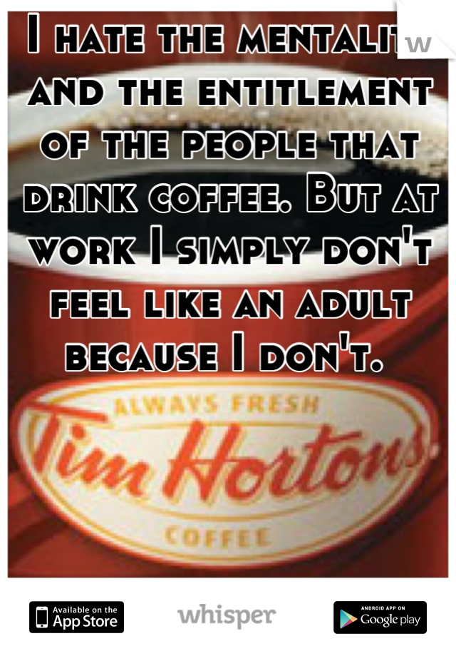 I hate the mentality and the entitlement of the people that drink coffee. But at work I simply don't feel like an adult because I don't.
