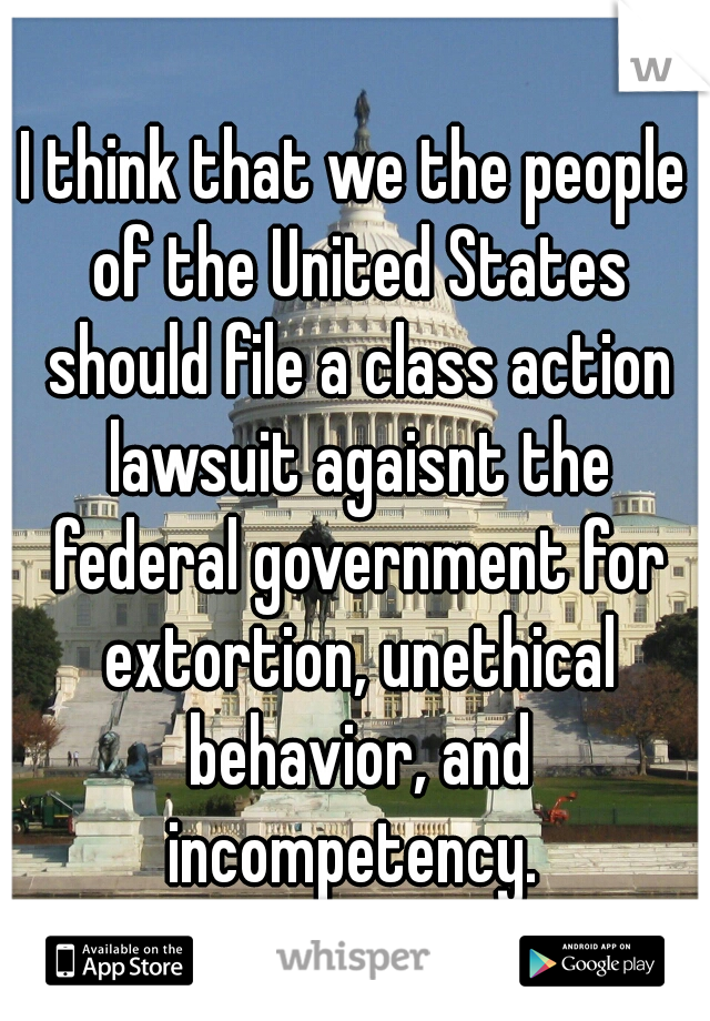 I think that we the people of the United States should file a class action lawsuit agaisnt the federal government for extortion, unethical behavior, and incompetency.