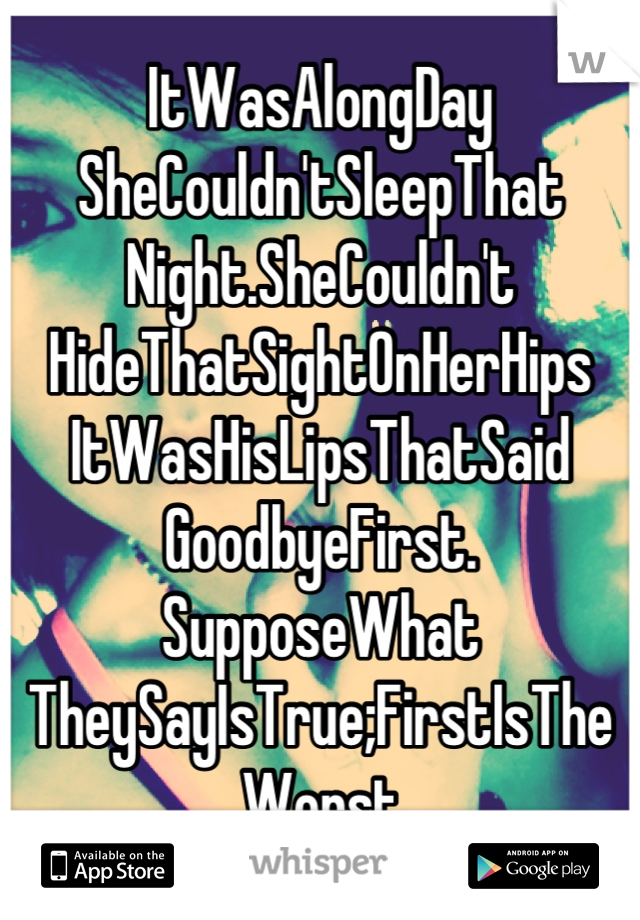 ItWasAlongDay SheCouldn'tSleepThat Night.SheCouldn't HideThatSightOnHerHips ItWasHisLipsThatSaid GoodbyeFirst. SupposeWhat TheySayIsTrue;FirstIsThe Worst