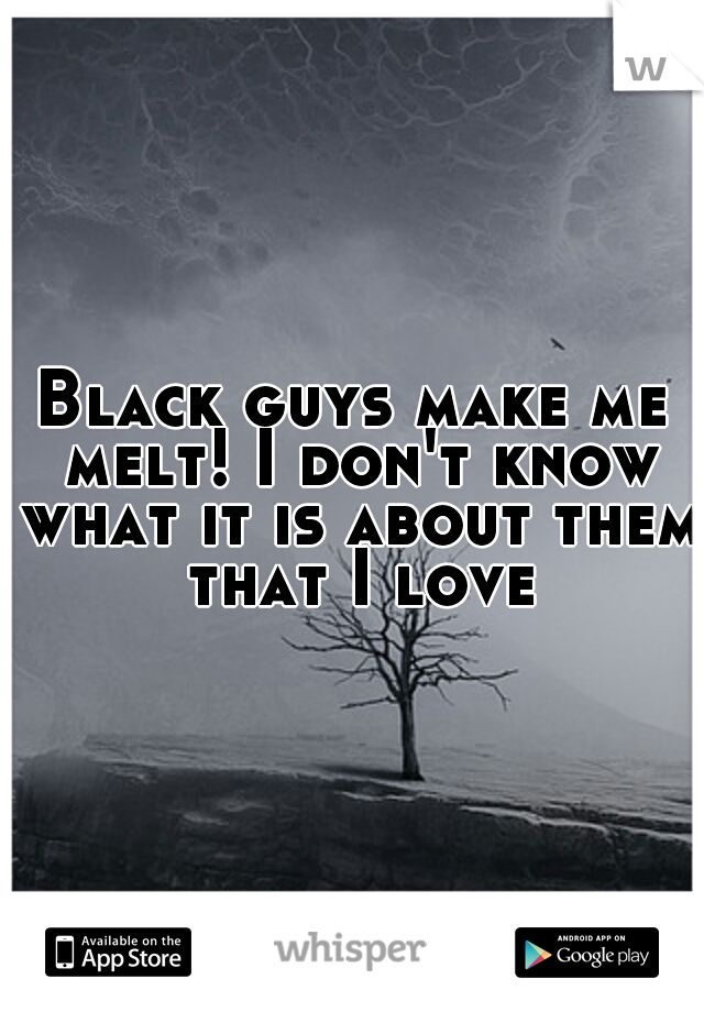 Black guys make me melt! I don't know what it is about them that I love