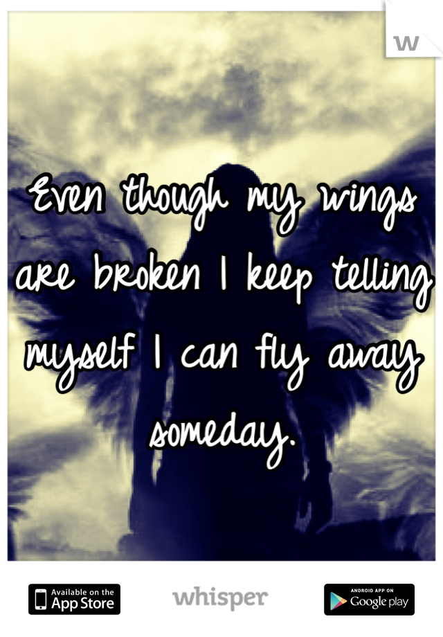Even though my wings are broken I keep telling myself I can fly away someday.