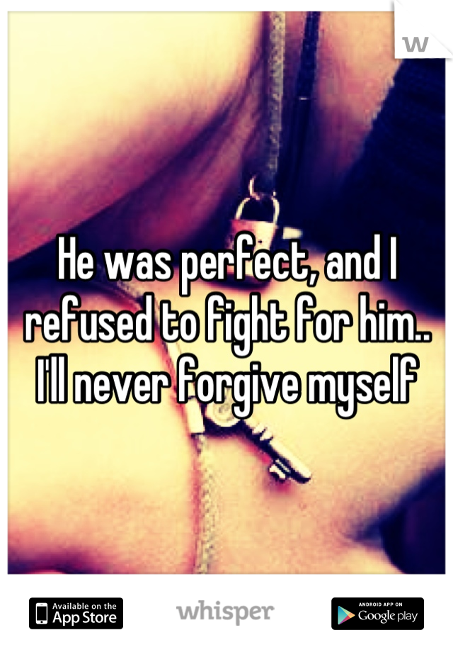 He was perfect, and I refused to fight for him.. I'll never forgive myself