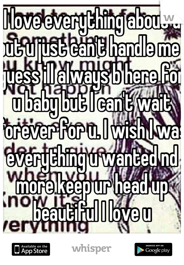 I love everything about u but u just can't handle me I guess ill always b here for u baby but I can't wait forever for u. I wish I was everything u wanted nd more keep ur head up beautiful I love u