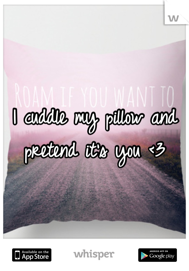 I cuddle my pillow and pretend it's you <3