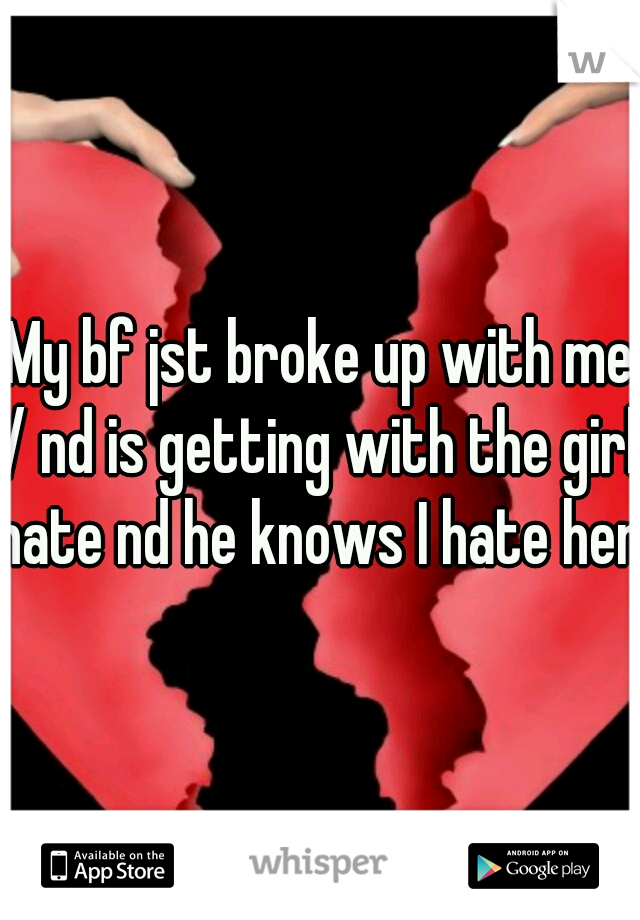 My bf jst broke up with me :/ nd is getting with the girl I hate nd he knows I hate her