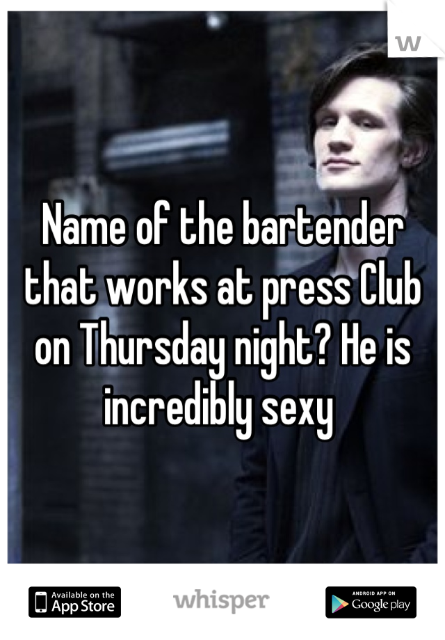 Name of the bartender that works at press Club on Thursday night? He is incredibly sexy