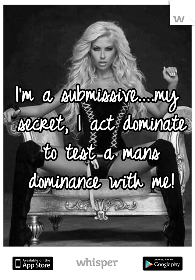 I'm a submissive....my secret, I act dominate to test a mans dominance with me!