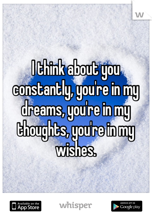 I think about you constantly, you're in my dreams, you're in my thoughts, you're in my wishes.